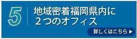 地域密着 福岡県内に二つのオフィス